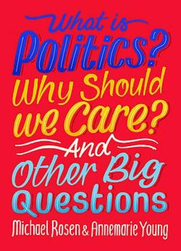 What Is Politics? Why Should we Care? And Other Big Questions by Michael Rosen and Annemarie Young