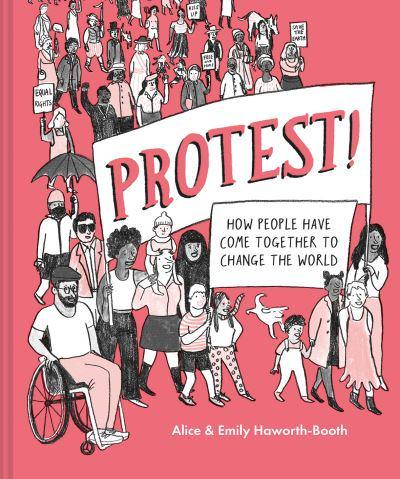 Protest: How People Have Come Together to Change the World by Alice & Emily Haworth-Booth