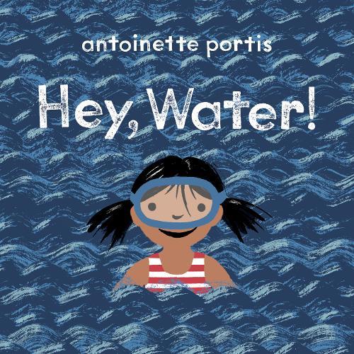 Hey, Water! by Antoinette Portis